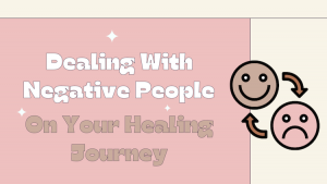 Dealing With Negative People On Your Healing Journey