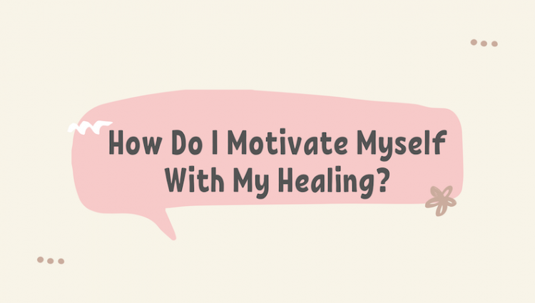How Do I Motivate Myself With My Healing?